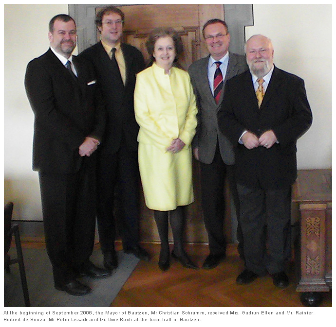 At the beginning of September 2006, the Mayor of Bautzen, Mr Christian Schramm, received Mrs. Gudrun Ellen and Mr. Rainier Herbert de Souza, Mr Peter Lissack and Dr. Uwe Koch at the town hall in Bautzen.